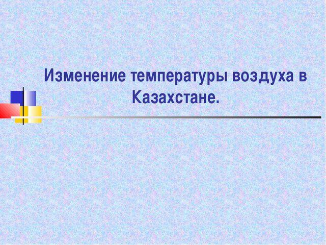 Изменение температуры воздуха в Казахстане.