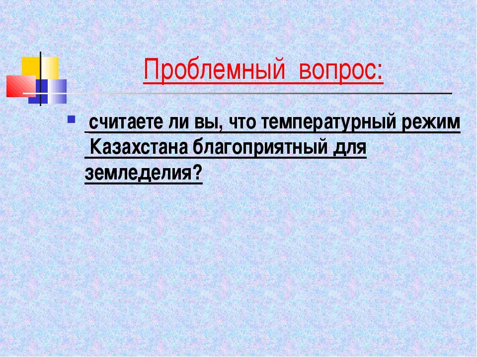 Проблемный вопрос: считаете ли вы, что температурный режим Казахстана благопр...