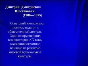 Дмитрий Дмитриевич Шостакович (1906—1975) Советский композитор, пианист, пед