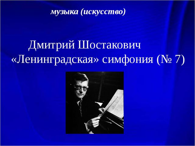 музыка (искусство) Дмитрий Шостакович «Ленинградская» симфония (№ 7)
