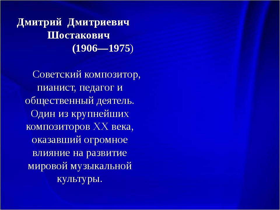 Дмитрий Дмитриевич Шостакович (1906—1975) Советский композитор, пианист, пед...