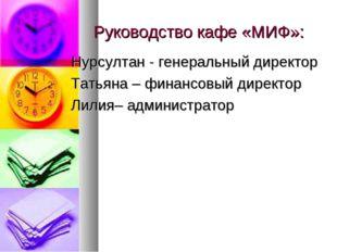 Руководство кафе «МИФ»: Нурсултан - генеральный директор Татьяна – финансовый