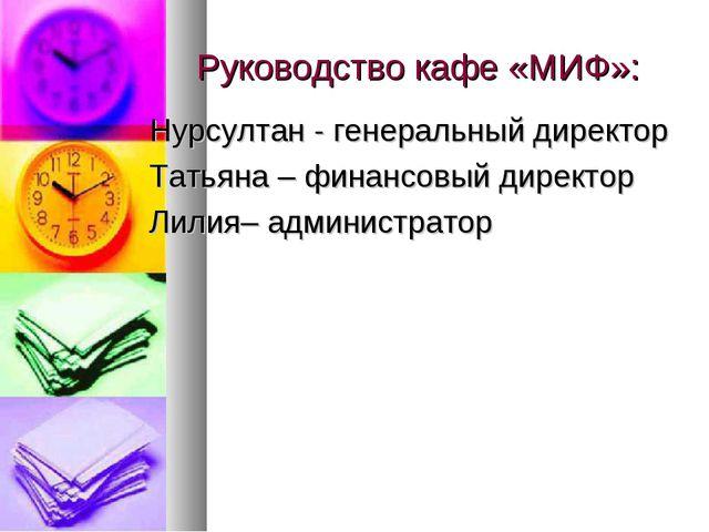 Руководство кафе «МИФ»: Нурсултан - генеральный директор Татьяна – финансовый...