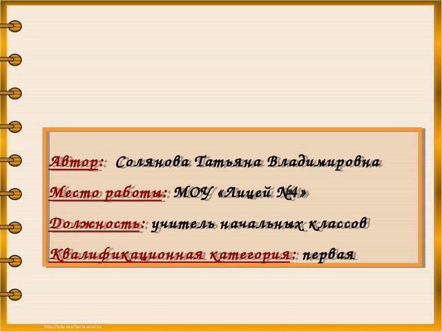 Автор: Солянова Татьяна Владимировна Место работы: МОУ «Лицей №4» Должность:...