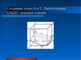 Соединим точки Н и Т. Пятиугольник ЕРКНТ- искомое сечение