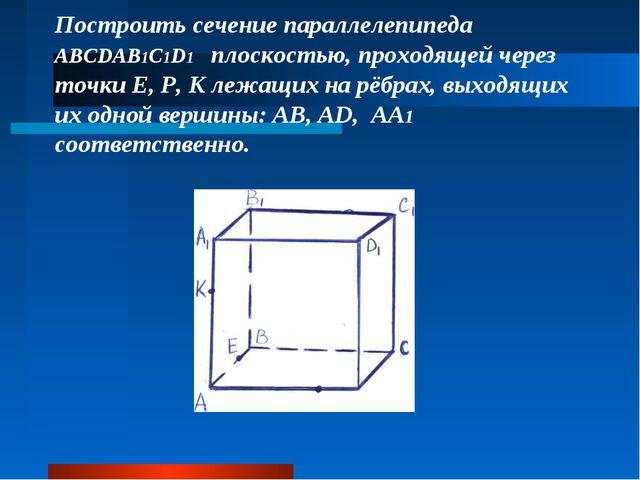 Построить сечение параллелепипеда ABCDAB1C1D1 плоскостью, проходящей через т...