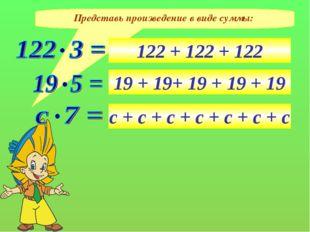 Представь произведение в виде суммы: 122 + 122 + 122 19 + 19+ 19 + 19 + 19 с