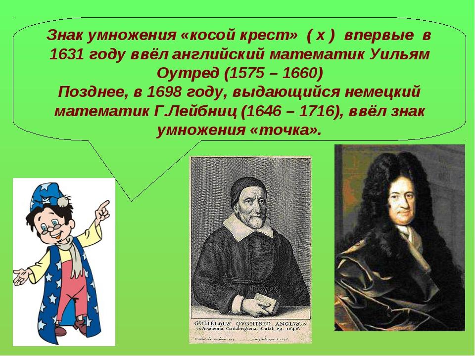 Знак умножения «косой крест» ( х ) впервые в 1631 году ввёл английский матема...