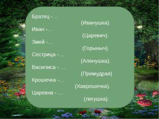 Братец -… (Иванушка). Иван -… (Царевич). Змей -… (Горыныч). Сестрица -… (Але
