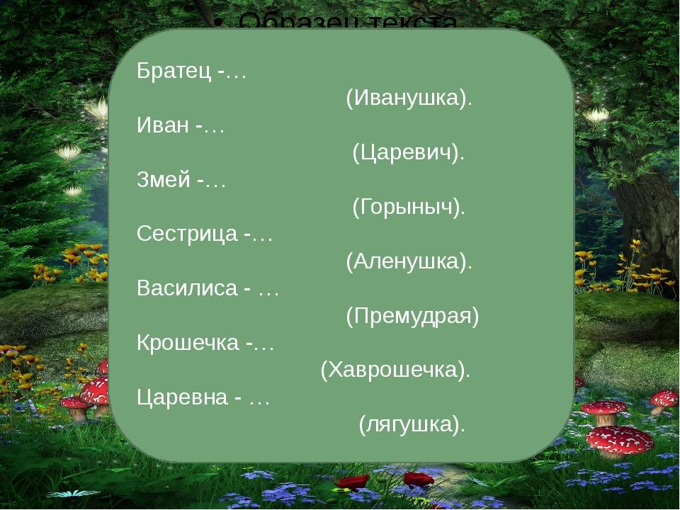 Братец -… (Иванушка). Иван -… (Царевич). Змей -… (Горыныч). Сестрица -… (Але...