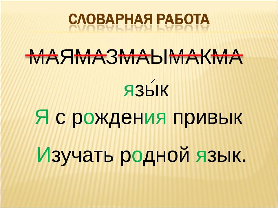 МАЯМАЗМАЫМАКМА Я с рождения привык Изучать родной язык. язык