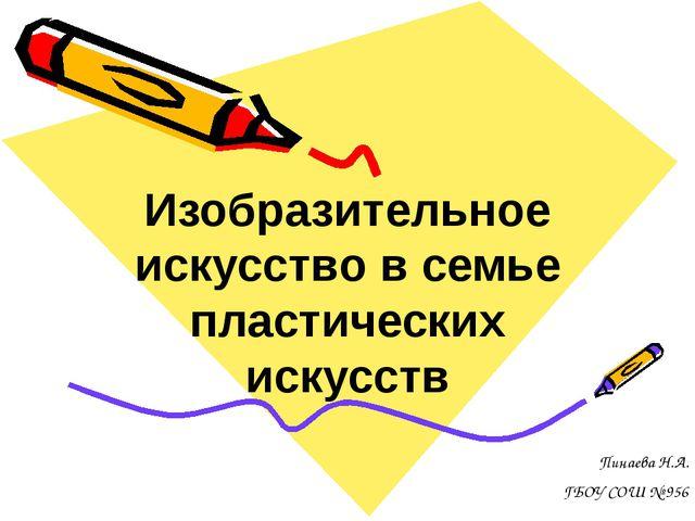 Изобразительное искусство в семье пластических искусств Пинаева Н.А. ГБОУ СОШ...