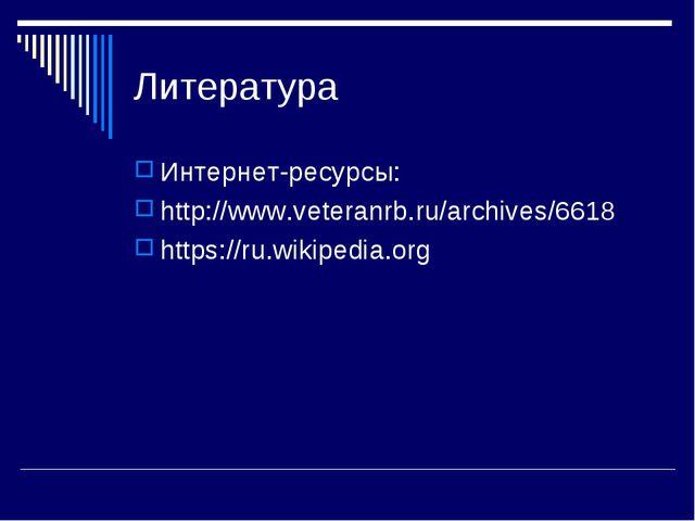 Литература Интернет-ресурсы: http://www.veteranrb.ru/archives/6618 https://ru...