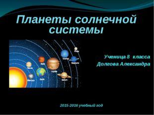 Планеты солнечной системы Ученица 8 класса Долгова Александра 2015-2016 учебн