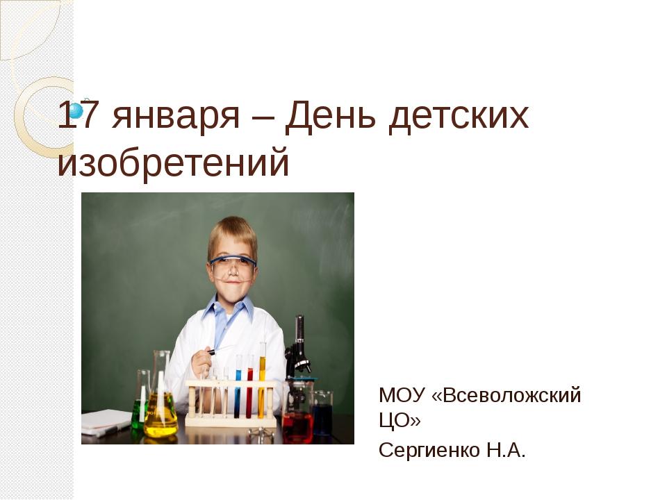 17 января – День детских изобретений МОУ «Всеволожский ЦО» Сергиенко Н.А.
