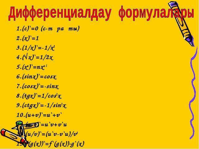 1.(с)`=0 (с-тұрақты) 2.(х)`=1 3.(1/х)`=-1/x2 4.(√x)`=1/2x 5.(хn)`=nxn-1 6.(si...