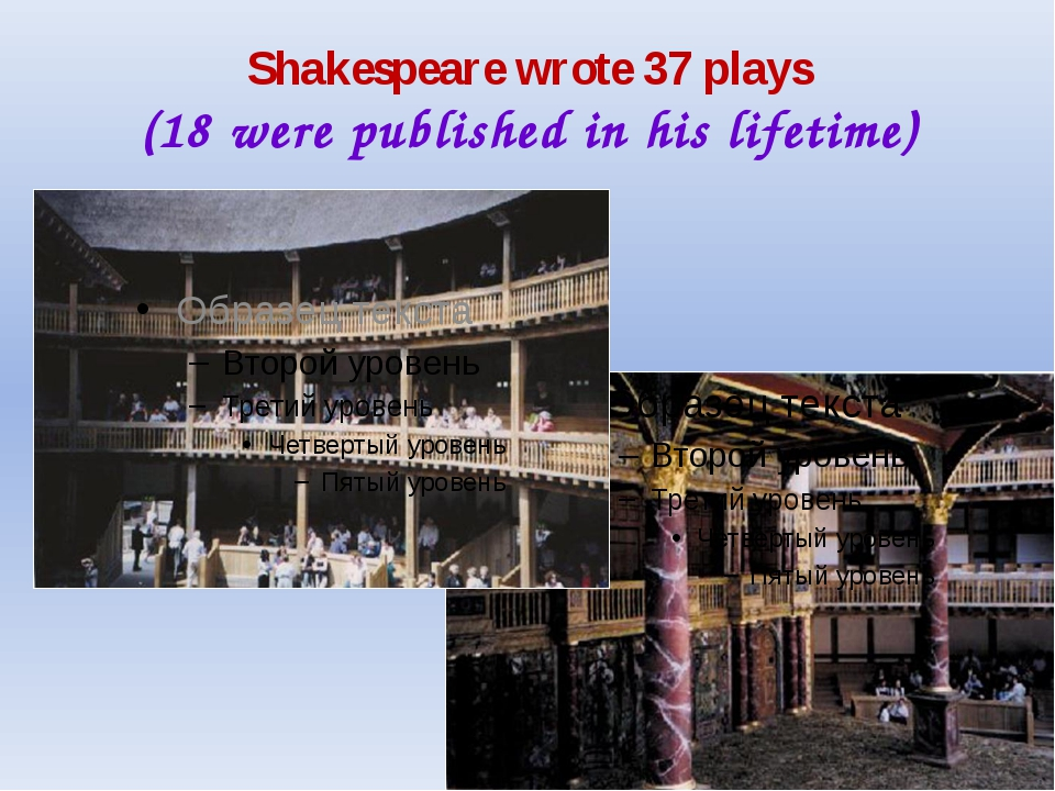 Shakespeare wrote 37 plays (18 were published in his lifetime)
