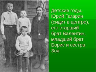 Детские годы. Юрий Гагарин (сидит в центре), его старший брат Валентин, младш
