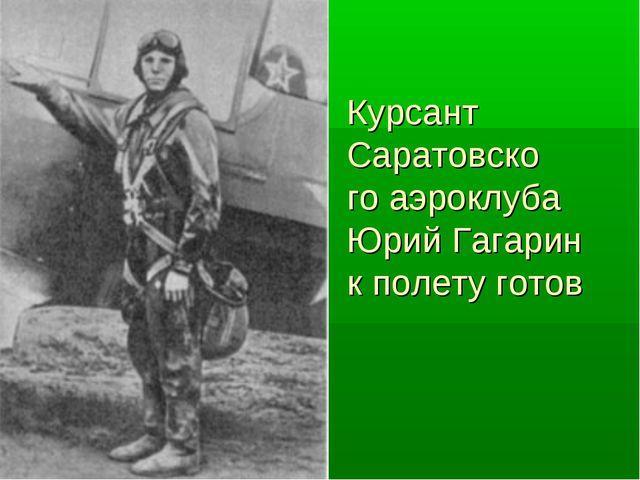 Курсант Саратовско го аэроклуба Юрий Гагарин к полету готов