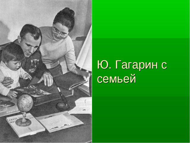 Ю. Гагарин с семьей