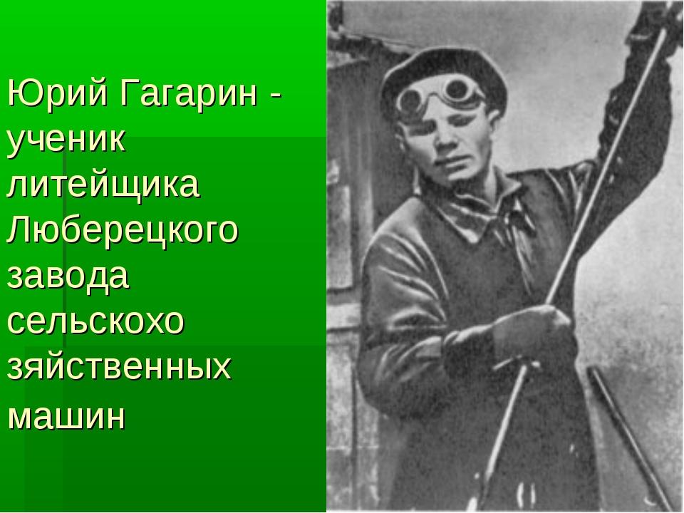 Юрий Гагарин - ученик литейщика Люберецкого завода сельскохо зяйственных машин
