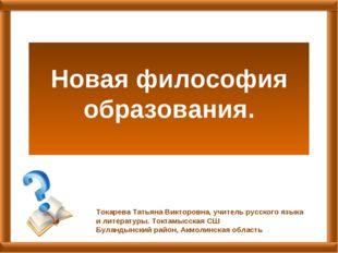 Новая философия образования. Токарева Татьяна Викторовна, учитель русского я