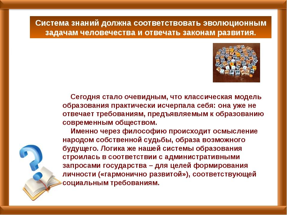 Система знаний должна соответствовать эволюционным задачам человечества и отв...