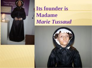 Its founder is Madame Marie Tussaud