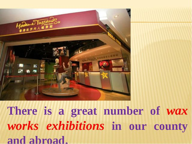 There is a great number of wax works exhibitions in our county and abroad.