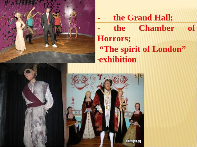 "- the Grand Hall; - the Chamber of Horrors; ""The spirit of London"" exhibition"