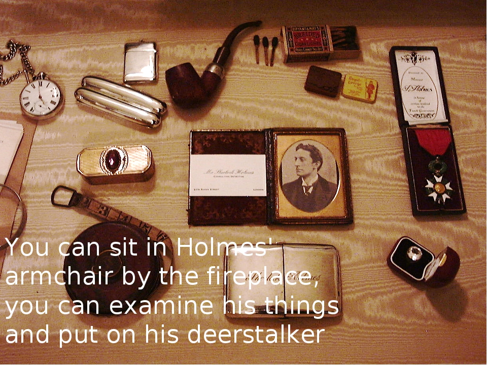 You can sit in Holmes' armchair by the fireplace, you can examine his things...