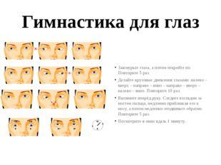 Гимнастика для глаз Зажмурьте глаза, а потом откройте их. Повторите 5 раз. Де