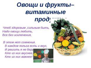 Овощи и фрукты–витаминные продукты. Чтоб здоровым ,сильным быть, Надо овощи л