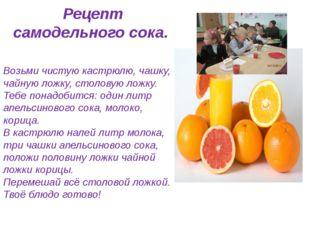 Рецепт самодельного сока. Возьми чистую кастрюлю, чашку, чайную ложку, столо