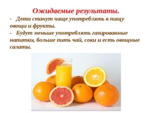 Ожидаемые результаты. - Дети станут чаще употреблять в пищу овощи и фрукты. -