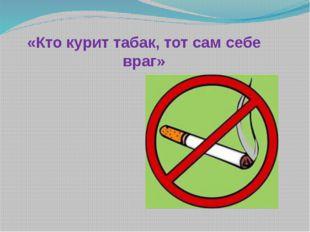 «Кто курит табак, тот сам себе враг»