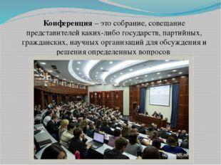 Конференция – это собрание, совещание представителей каких-либо государств, п