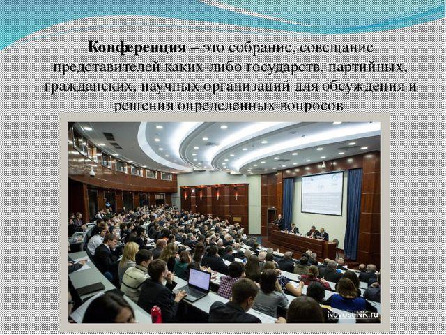 Конференция – это собрание, совещание представителей каких-либо государств, п...