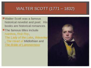 WALTER SCOTT (1771 – 1832) Walter Scott was a famous historical novelist and
