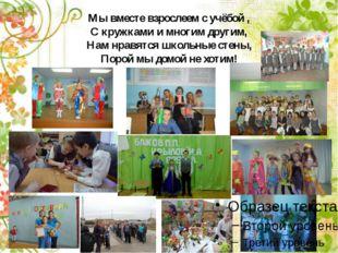 Мы вместе взрослеем с учёбой , С кружками и многим другим, Нам нравятся школь