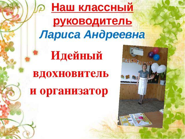 Наш классный руководитель Лариса Андреевна Идейный вдохновитель и организатор