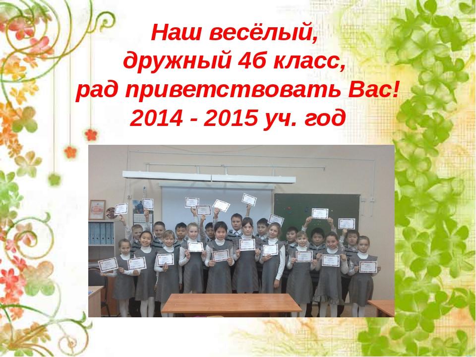 Наш весёлый, дружный 4б класс, рад приветствовать Вас! 2014 - 2015 уч. год