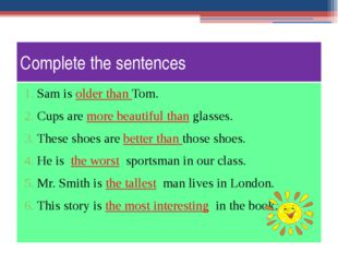 Complete the sentences Sam is older than Tom. Cups are more beautiful than gl