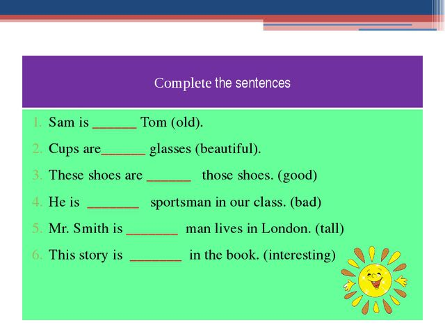 Complete the sentences Sam is ______ Tom (old). Cups are______ glasses (beaut...
