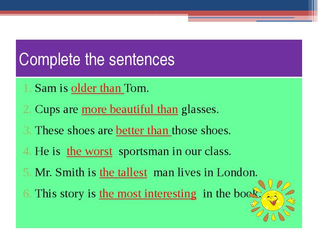 Complete the sentences Sam is older than Tom. Cups are more beautiful than gl...