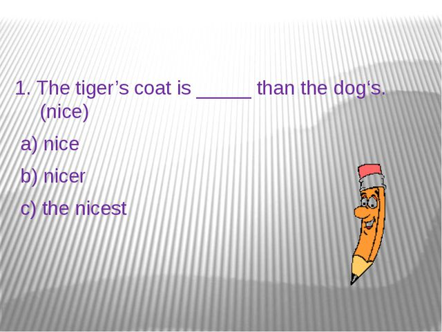 1. The tiger's coat is _____ than the dog's.(nice) a) nice b) nicer c) the n...