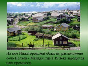 На юге Нижегородской области, расположено село Полхов - Майдан, где в 19 веке