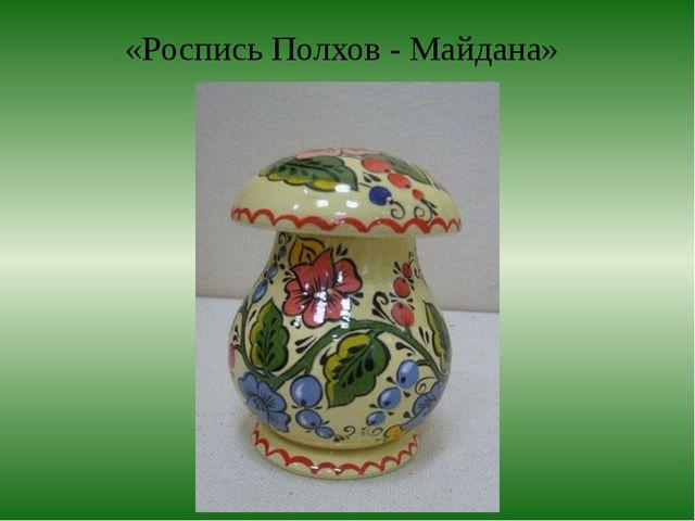 «Роспись Полхов - Майдана»