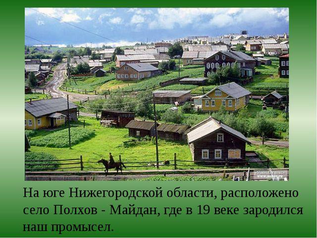 На юге Нижегородской области, расположено село Полхов - Майдан, где в 19 веке...
