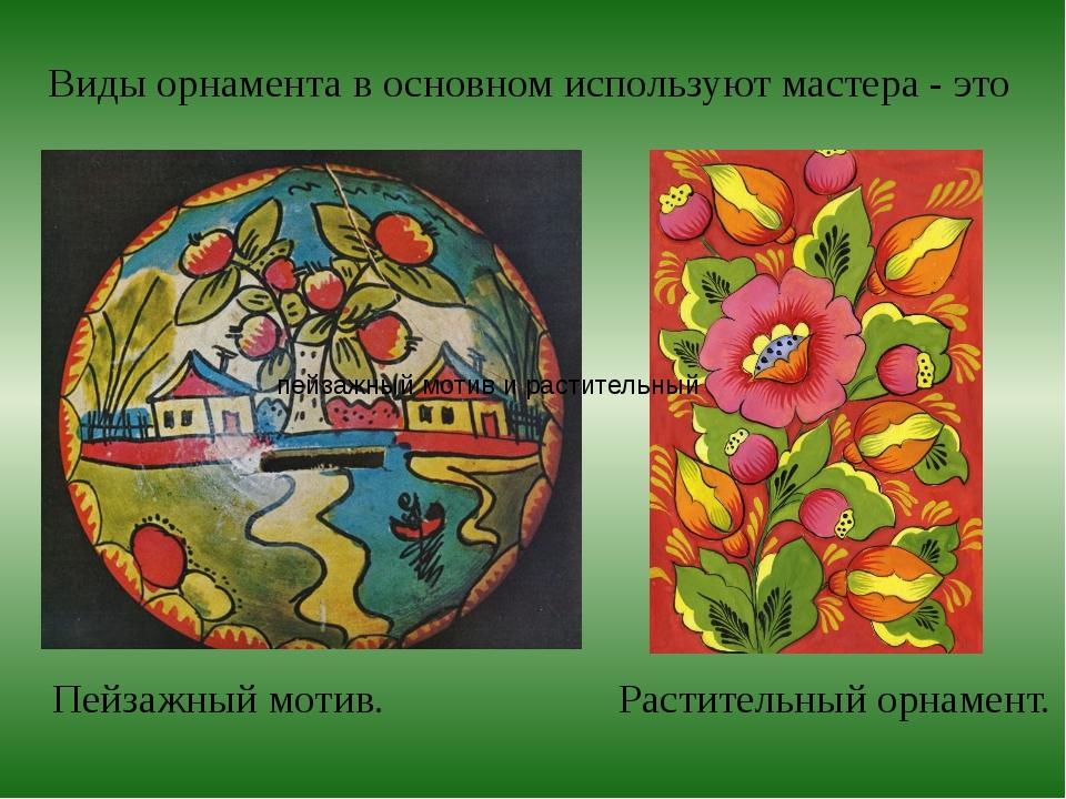 Виды орнамента в основном используют мастера - это Пейзажный мотив. Раститель...